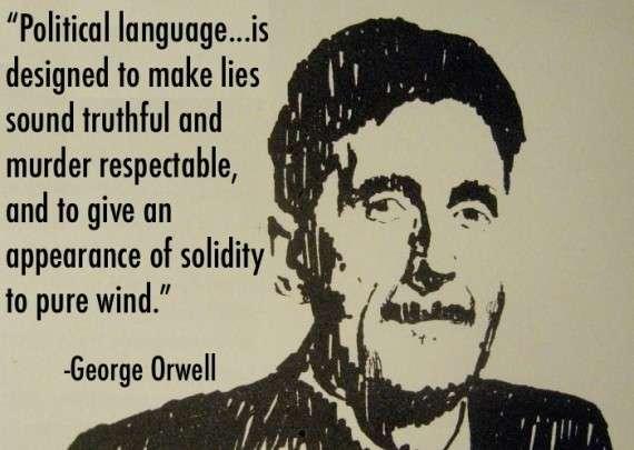 """""""Η πολιτική γλώσσα…είναι σχεδιασμένη για να κάνει τα ψέματα να μοιάζουν με αλήθειες και τη δολοφονία σεβαστή, και να δίνει μια εντύπωση στερεότητας στον ατόφιο αέρα.»"""