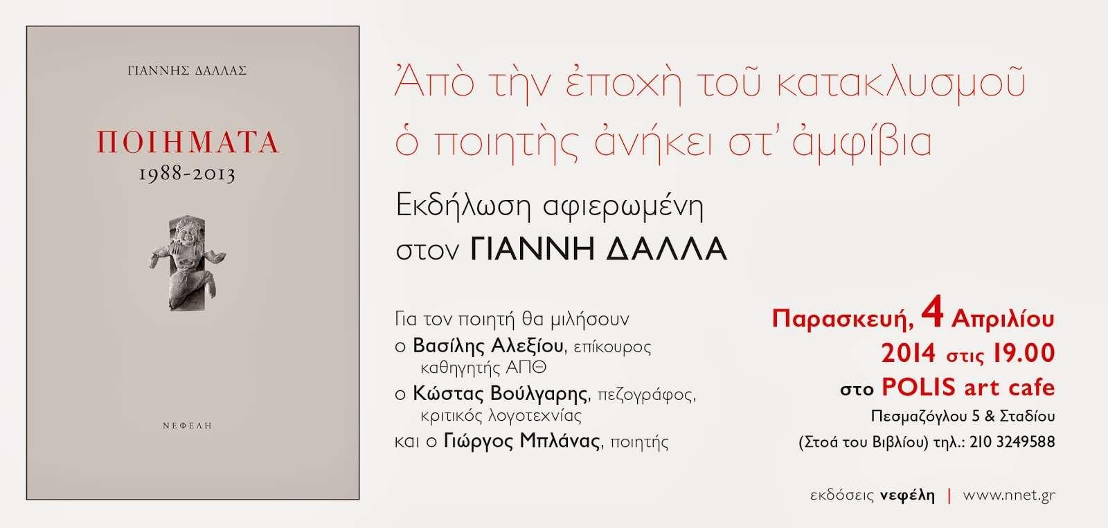 Εκδήλωση αφιερωμένη στον Γιάννη Δάλλα. «Από την εποχή του κατακλυσμού ο ποιητής ανήκει στ' αμφίβια»: Παρασκευή 4 Απριλίου (ώρα 7.00 μ.μ., Polis Art Café, κέντρο Αθήνας) Ομιλητές: Βασίλης Αλεξίου, Κώστας Βούλγαρης, Γιώργος Μπλάνας