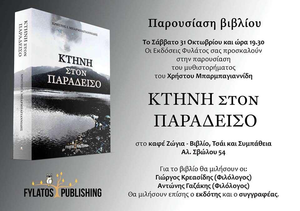 Οι εκδόσεις Φυλάτος σας προσκαλούν στην παρουσίαση του νέου μυθιστορήματος του Χρήστου Μπαρμπαγιαννίδη ΚΤΗΝΗ ΣΤΟΝ ΠΑΡΑΔΕΙΣΟ στο καφέ Ζώγια - Βιβλίο Τσάι Και Συμπάθεια, Αλεξανδρου Σβωλου 54, 54621 Θεσσαλονίκη.