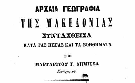 Αρχαία γεωγραφία της Μακεδονίας συνταχθείσα κατά τας αρχαίας πηγάς και τα νεώτερα βοηθήματα / υπό Μαργαρίτου Γ. Δήμιτσα