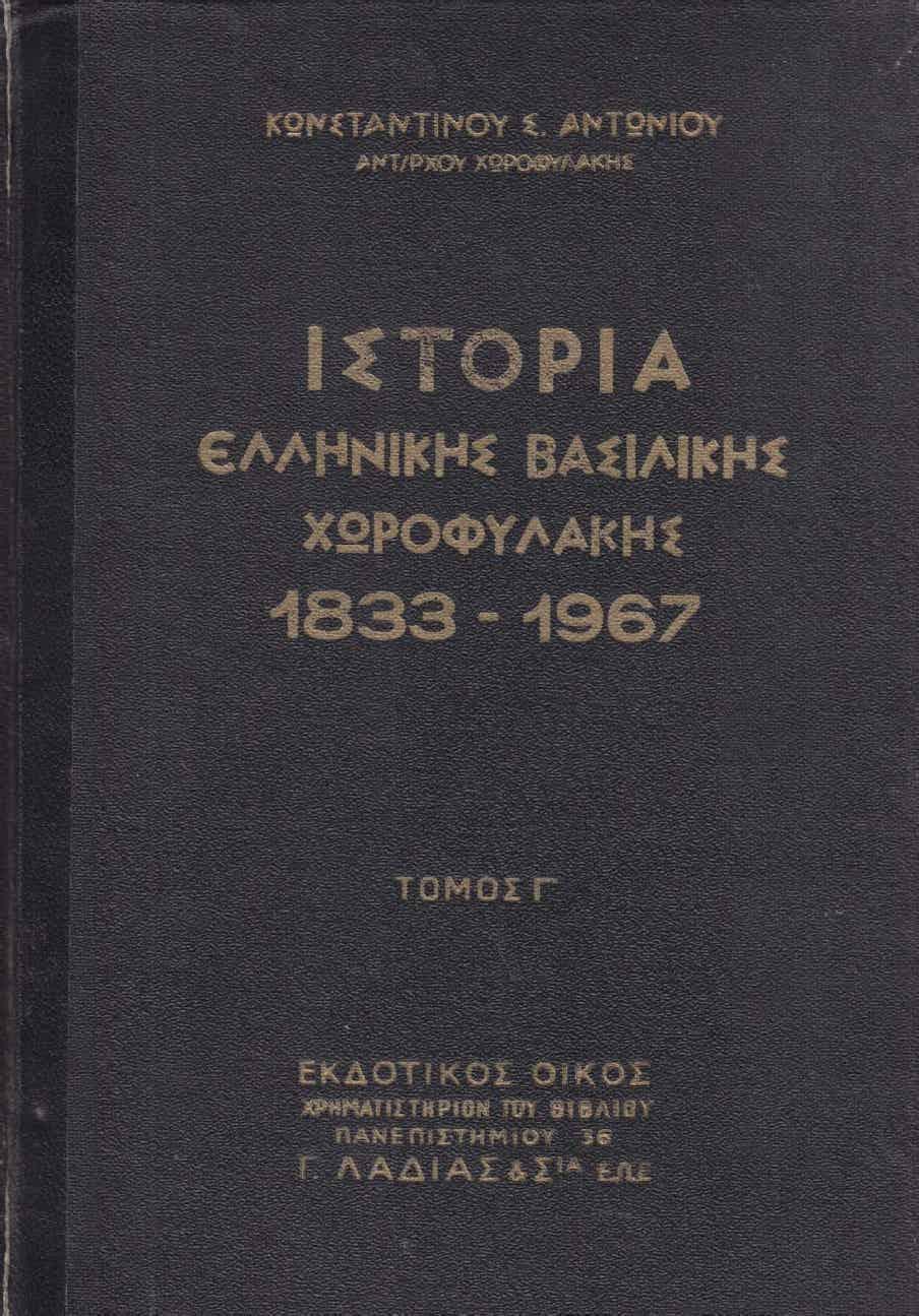 Ιστορία της Ελληνικής Βασιλικής Χωροφυλακής 1833-1967 (PDF) ΚΩΝΣΤΑΝΤΙΝΟΥ ΣΠ. ΑΝΤΩΝΙΟΥ - ΑΝΤΙΣΥΝΤΑ-ΓΜΑΤΑΡΧΟΥ ΧΩΡΟΦΥΛΑΚΗΣ - ΑΘΗΝΑΙ 1964.