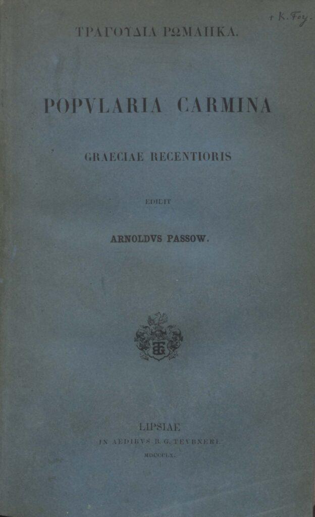 Το 1860 ο Γερμανός λόγιος Arnold Passow δημοσίευσε στη Λειψία μια συλλογή ελληνικών δημοτικών τραγουδιών υπό τον τίτλο Τραγούδια Ρωμαίικα (Popularia Carmina Greciae Recentioris), με εισαγωγή και σχόλια στα λατινικά.